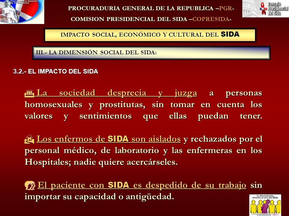 IMPACTO SOCIAL, ECONÓMICO Y CULTURAL DEL SIDA III.- LA DIMENSIÓN SOCIAL DEL SIDA: PROCURADURIA GENERAL DE LA REPUBLICA –PGR- COMISION PRESIDENCIAL DEL SIDA –COPRESIDA- La sociedad desprecia y juzga a personas homosexuales y prostitutas, sin tomar en cuenta los valores y sentimientos que ellas puedan tener.