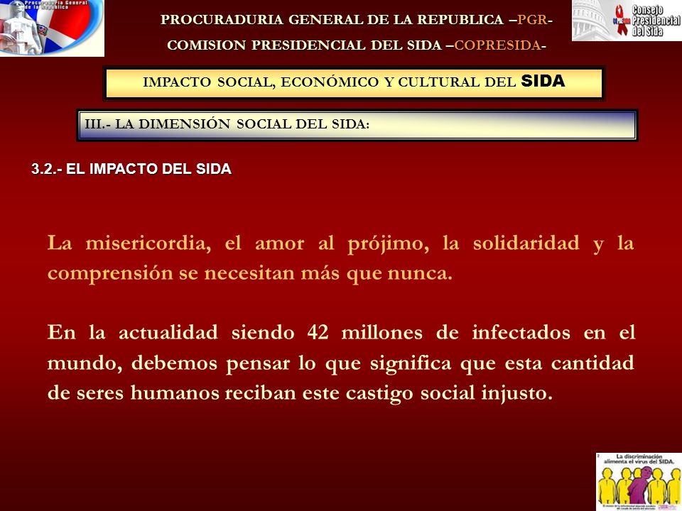 IMPACTO SOCIAL, ECONÓMICO Y CULTURAL DEL SIDA III.- LA DIMENSIÓN SOCIAL DEL SIDA: PROCURADURIA GENERAL DE LA REPUBLICA –PGR- COMISION PRESIDENCIAL DEL SIDA –COPRESIDA- La misericordia, el amor al prójimo, la solidaridad y la comprensión se necesitan más que nunca.