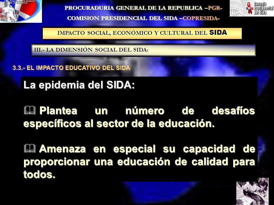 IMPACTO SOCIAL, ECONÓMICO Y CULTURAL DEL SIDA III.- LA DIMENSIÓN SOCIAL DEL SIDA: PROCURADURIA GENERAL DE LA REPUBLICA –PGR- COMISION PRESIDENCIAL DEL SIDA –COPRESIDA- 3.3.- EL IMPACTO EDUCATIVO DEL SIDA La epidemia del SIDA: Plantea un número de desafíos específicos al sector de la educación.