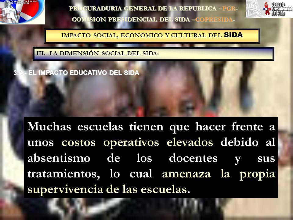 IMPACTO SOCIAL, ECONÓMICO Y CULTURAL DEL SIDA III.- LA DIMENSIÓN SOCIAL DEL SIDA: PROCURADURIA GENERAL DE LA REPUBLICA –PGR- COMISION PRESIDENCIAL DEL SIDA –COPRESIDA- 3.3.- EL IMPACTO EDUCATIVO DEL SIDA Muchas escuelas tienen que hacer frente a unos costos operativos elevados debido al absentismo de los docentes y sus tratamientos, lo cual amenaza la propia supervivencia de las escuelas.