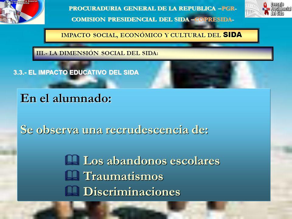 IMPACTO SOCIAL, ECONÓMICO Y CULTURAL DEL SIDA III.- LA DIMENSIÓN SOCIAL DEL SIDA: PROCURADURIA GENERAL DE LA REPUBLICA –PGR- COMISION PRESIDENCIAL DEL SIDA –COPRESIDA- 3.3.- EL IMPACTO EDUCATIVO DEL SIDA En el alumnado: Se observa una recrudescencia de: Los abandonos escolares Los abandonos escolares Traumatismos Traumatismos Discriminaciones Discriminaciones