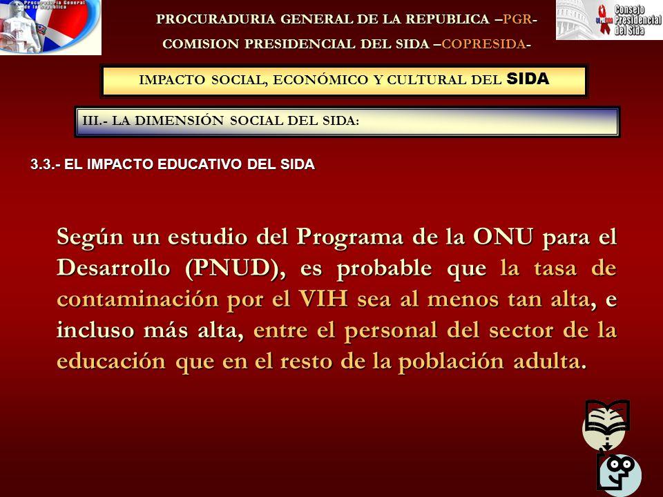 IMPACTO SOCIAL, ECONÓMICO Y CULTURAL DEL SIDA III.- LA DIMENSIÓN SOCIAL DEL SIDA: PROCURADURIA GENERAL DE LA REPUBLICA –PGR- COMISION PRESIDENCIAL DEL SIDA –COPRESIDA- 3.3.- EL IMPACTO EDUCATIVO DEL SIDA Según un estudio del Programa de la ONU para el Desarrollo (PNUD), es probable que la tasa de contaminación por el VIH sea al menos tan alta, e incluso más alta, entre el personal del sector de la educación que en el resto de la población adulta.