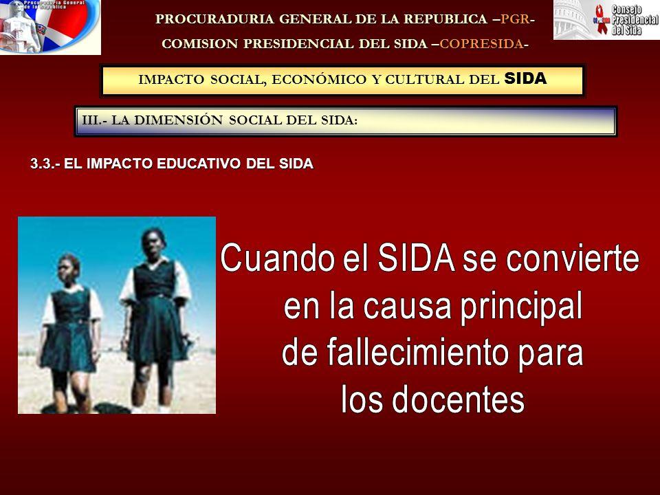 IMPACTO SOCIAL, ECONÓMICO Y CULTURAL DEL SIDA III.- LA DIMENSIÓN SOCIAL DEL SIDA: PROCURADURIA GENERAL DE LA REPUBLICA –PGR- COMISION PRESIDENCIAL DEL SIDA –COPRESIDA- 3.3.- EL IMPACTO EDUCATIVO DEL SIDA