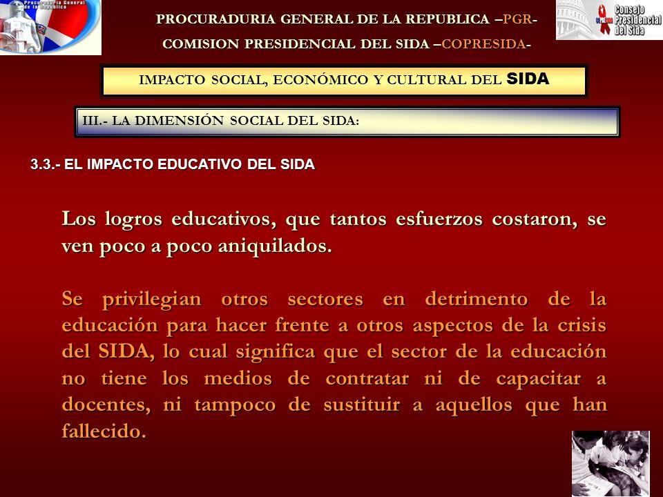 IMPACTO SOCIAL, ECONÓMICO Y CULTURAL DEL SIDA III.- LA DIMENSIÓN SOCIAL DEL SIDA: PROCURADURIA GENERAL DE LA REPUBLICA –PGR- COMISION PRESIDENCIAL DEL SIDA –COPRESIDA- 3.3.- EL IMPACTO EDUCATIVO DEL SIDA Los logros educativos, que tantos esfuerzos costaron, se ven poco a poco aniquilados.