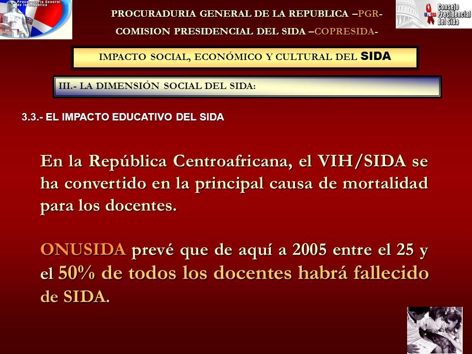 IMPACTO SOCIAL, ECONÓMICO Y CULTURAL DEL SIDA III.- LA DIMENSIÓN SOCIAL DEL SIDA: PROCURADURIA GENERAL DE LA REPUBLICA –PGR- COMISION PRESIDENCIAL DEL SIDA –COPRESIDA- 3.3.- EL IMPACTO EDUCATIVO DEL SIDA En la República Centroafricana, el VIH/SIDA se ha convertido en la principal causa de mortalidad para los docentes.