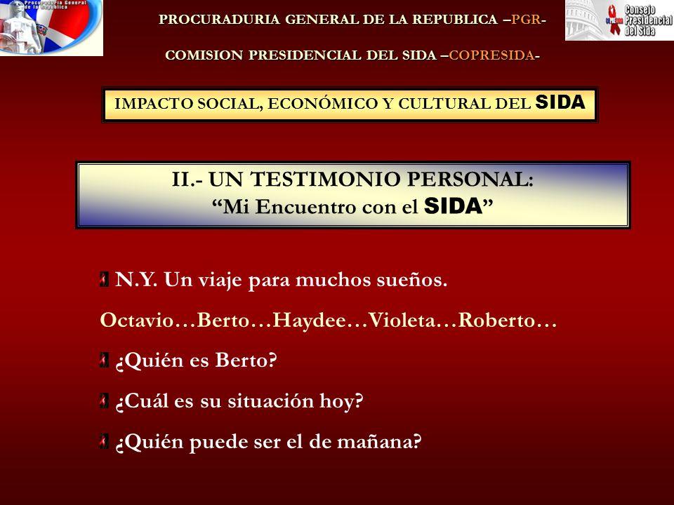 IMPACTO SOCIAL, ECONÓMICO Y CULTURAL DEL SIDA II.- UN TESTIMONIO PERSONAL: Mi Encuentro con el SIDA PROCURADURIA GENERAL DE LA REPUBLICA –PGR- COMISION PRESIDENCIAL DEL SIDA –COPRESIDA- N.Y.