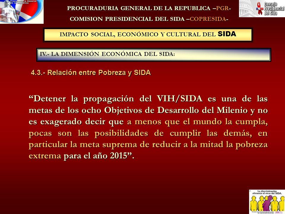 PROCURADURIA GENERAL DE LA REPUBLICA –PGR- COMISION PRESIDENCIAL DEL SIDA –COPRESIDA- 4.3.- Relación entre Pobreza y SIDA IV.- LA DIMENSIÓN ECONÓMICA DEL SIDA: IMPACTO SOCIAL, ECONÓMICO Y CULTURAL DEL SIDA Detener la propagación del VIH/SIDA es una de las metas de los ocho Objetivos de Desarrollo del Milenio y no es exagerado decir que a menos que el mundo la cumpla, pocas son las posibilidades de cumplir las demás, en particular la meta suprema de reducir a la mitad la pobreza extrema para el año 2015.
