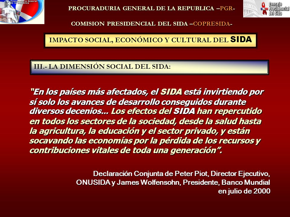 IMPACTO SOCIAL, ECONÓMICO Y CULTURAL DEL SIDA III.- LA DIMENSIÓN SOCIAL DEL SIDA: PROCURADURIA GENERAL DE LA REPUBLICA –PGR- COMISION PRESIDENCIAL DEL SIDA –COPRESIDA- En los países más afectados, el SIDA está invirtiendo por sí solo los avances de desarrollo conseguidos durante diversos decenios...