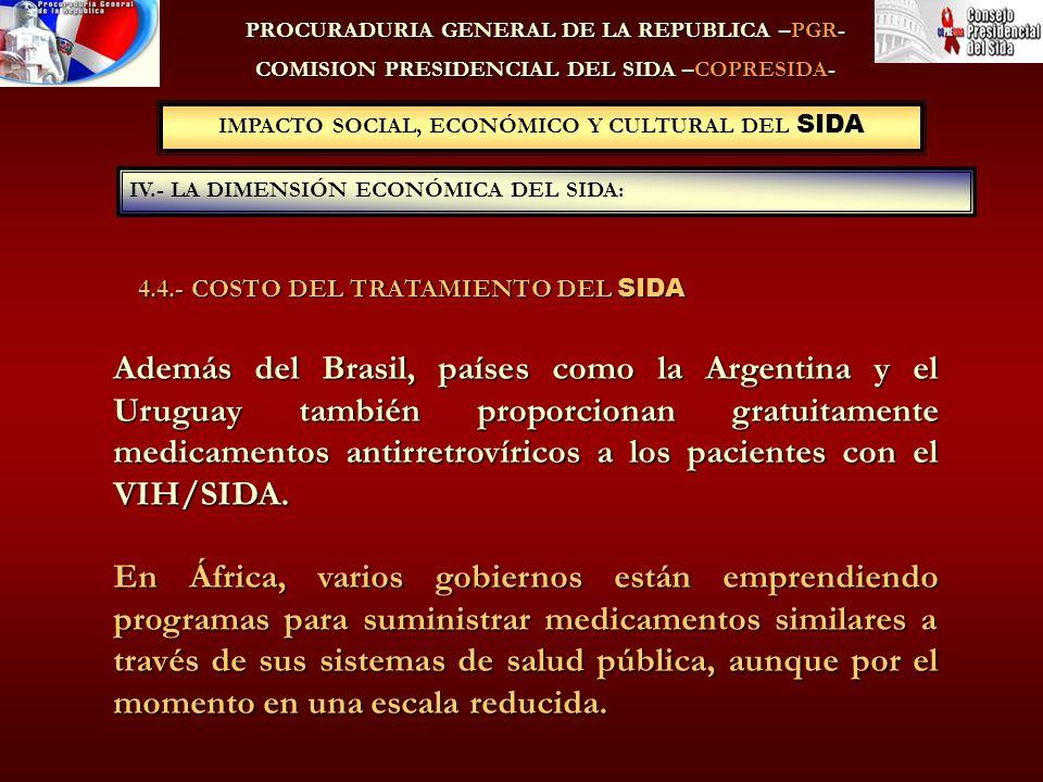 IMPACTO SOCIAL, ECONÓMICO Y CULTURAL DEL SIDA IV.- LA DIMENSIÓN ECONÓMICA DEL SIDA: PROCURADURIA GENERAL DE LA REPUBLICA –PGR- COMISION PRESIDENCIAL DEL SIDA –COPRESIDA- Además del Brasil, países como la Argentina y el Uruguay también proporcionan gratuitamente medicamentos antirretrovíricos a los pacientes con el VIH/SIDA.