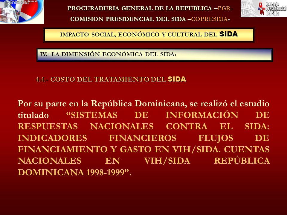 PROCURADURIA GENERAL DE LA REPUBLICA –PGR- COMISION PRESIDENCIAL DEL SIDA –COPRESIDA- IV.- LA DIMENSIÓN ECONÓMICA DEL SIDA: IMPACTO SOCIAL, ECONÓMICO Y CULTURAL DEL SIDA Por su parte en la República Dominicana, se realizó el estudio titulado SISTEMAS DE INFORMACIÓN DE RESPUESTAS NACIONALES CONTRA EL SIDA: INDICADORES FINANCIEROS FLUJOS DE FINANCIAMIENTO Y GASTO EN VIH/SIDA.