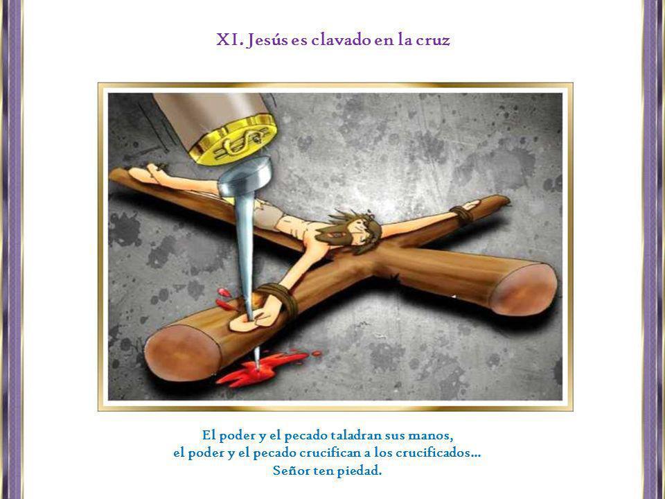 El poder y el pecado taladran sus manos, el poder y el pecado crucifican a los crucificados... Señor ten piedad. XI. Jesús es clavado en la cruz