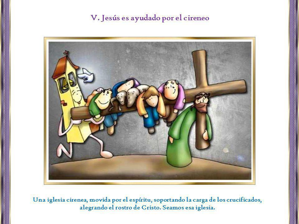 Una iglesia cirenea, movida por el espíritu, soportando la carga de los crucificados, alegrando el rostro de Cristo. Seamos esa iglesia. V. Jesús es a