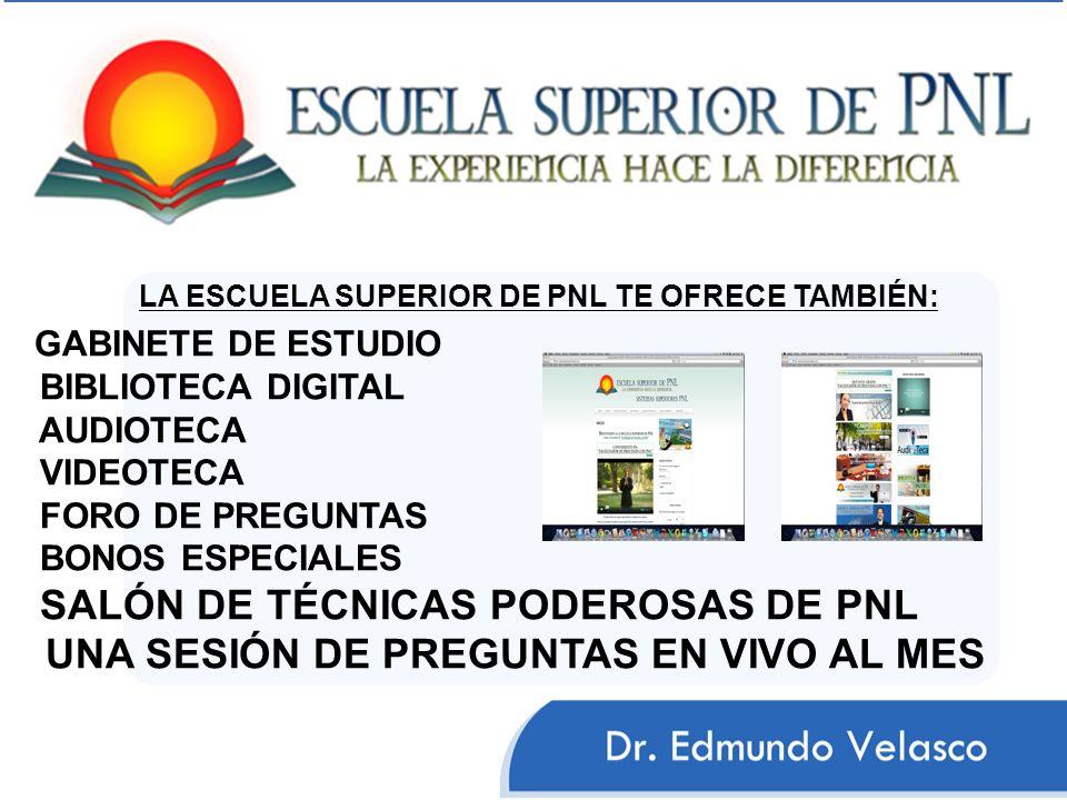 LA ESCUELA SUPERIOR DE PNL TE OFRECE TAMBIÉN: GABINETE DE ESTUDIO BIBLIOTECA DIGITAL AUDIOTECA VIDEOTECA FORO DE PREGUNTAS BONOS ESPECIALES SALÓN DE T