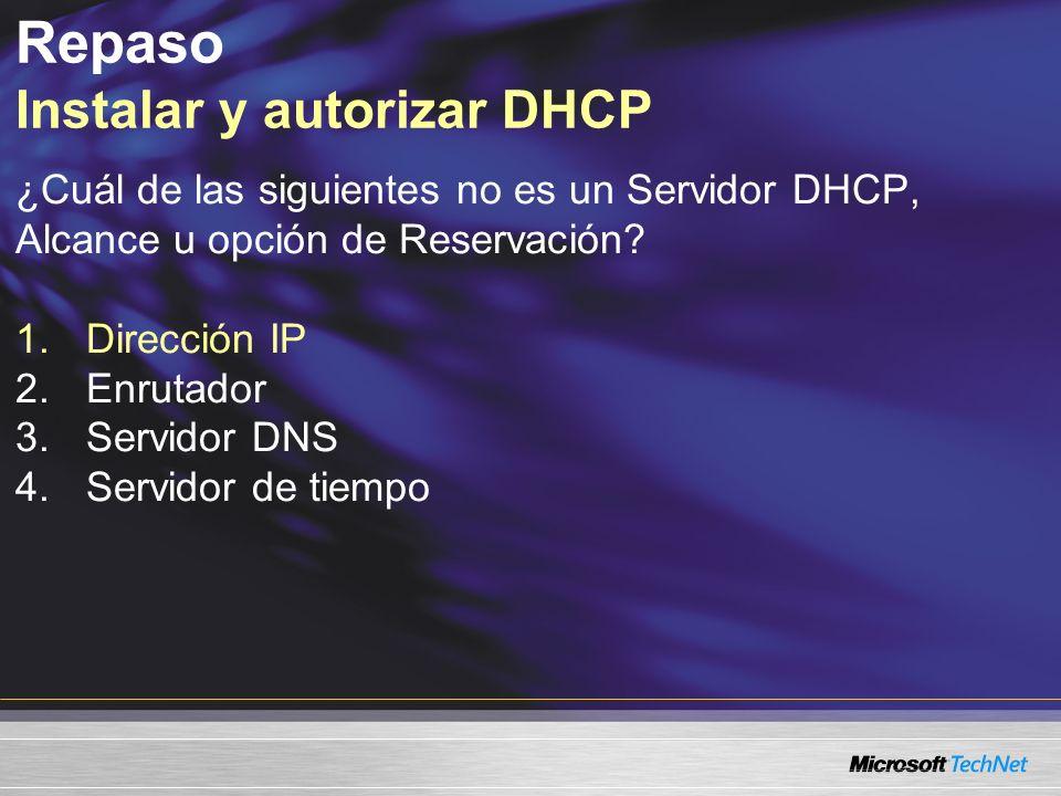 ¿Cuál de las siguientes no es un Servidor DHCP, Alcance u opción de Reservación? 1.Dirección IP 2.Enrutador 3.Servidor DNS 4.Servidor de tiempo Repaso