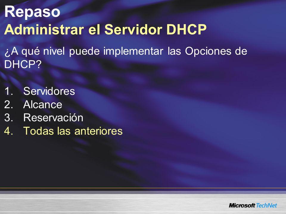 ¿A qué nivel puede implementar las Opciones de DHCP? 1.Servidores 2.Alcance 3.Reservación 4.Todas las anteriores Repaso Administrar el Servidor DHCP