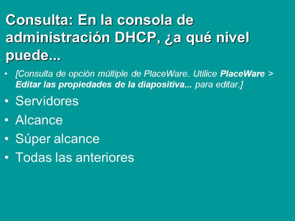Consulta: En la consola de administración DHCP, ¿a qué nivel puede... [Consulta de opción múltiple de PlaceWare. Utilice PlaceWare > Editar las propie