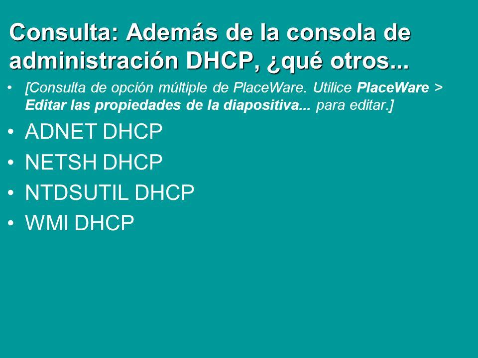 Consulta: Además de la consola de administración DHCP, ¿qué otros... [Consulta de opción múltiple de PlaceWare. Utilice PlaceWare > Editar las propied