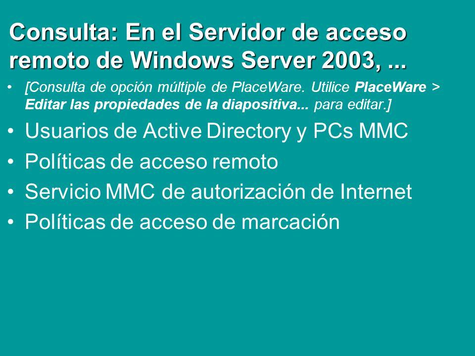 Consulta: En el Servidor de acceso remoto de Windows Server 2003,... [Consulta de opción múltiple de PlaceWare. Utilice PlaceWare > Editar las propied