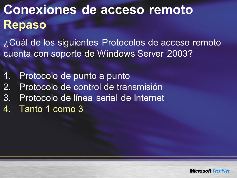 Conexiones de acceso remoto Repaso ¿Cuál de los siguientes Protocolos de acceso remoto cuenta con soporte de Windows Server 2003? 1.Protocolo de punto