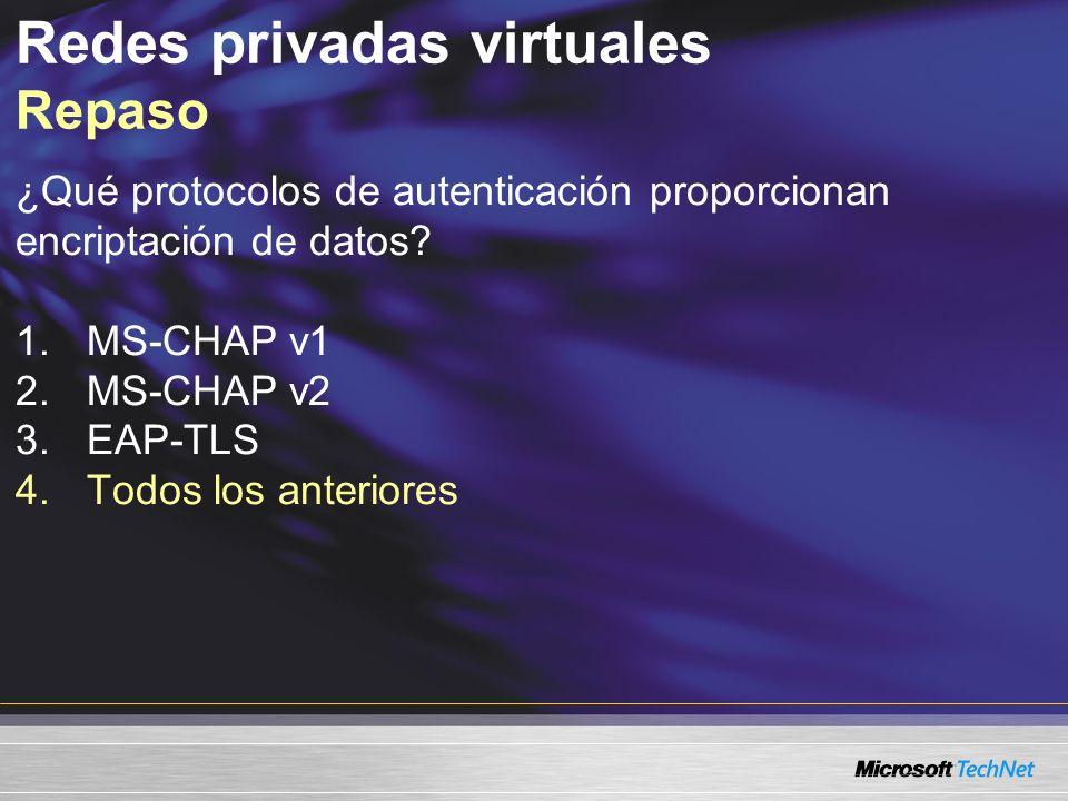 Redes privadas virtuales Repaso ¿Qué protocolos de autenticación proporcionan encriptación de datos? 1.MS-CHAP v1 2.MS-CHAP v2 3.EAP-TLS 4.Todos los a