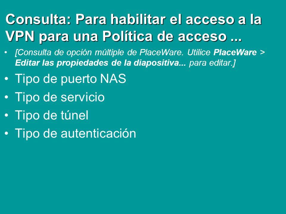 Consulta: Para habilitar el acceso a la VPN para una Política de acceso... [Consulta de opción múltiple de PlaceWare. Utilice PlaceWare > Editar las p