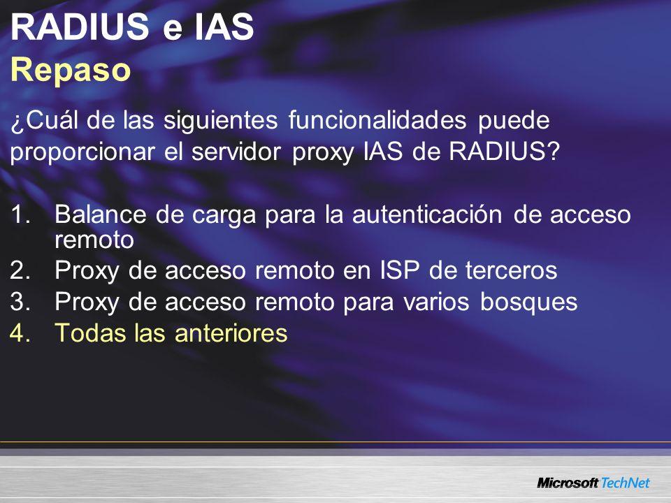 RADIUS e IAS Repaso ¿Cuál de las siguientes funcionalidades puede proporcionar el servidor proxy IAS de RADIUS? 1.Balance de carga para la autenticaci
