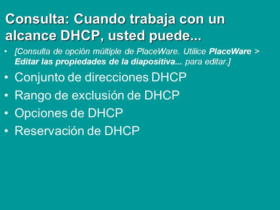 Consulta: Cuando trabaja con un alcance DHCP, usted puede... [Consulta de opción múltiple de PlaceWare. Utilice PlaceWare > Editar las propiedades de