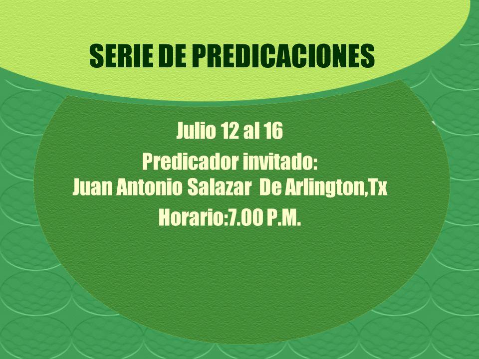 SERIE DE PREDICACIONES Julio 12 al 16 Predicador invitado: Juan Antonio Salazar De Arlington,Tx Horario:7.00 P.M.