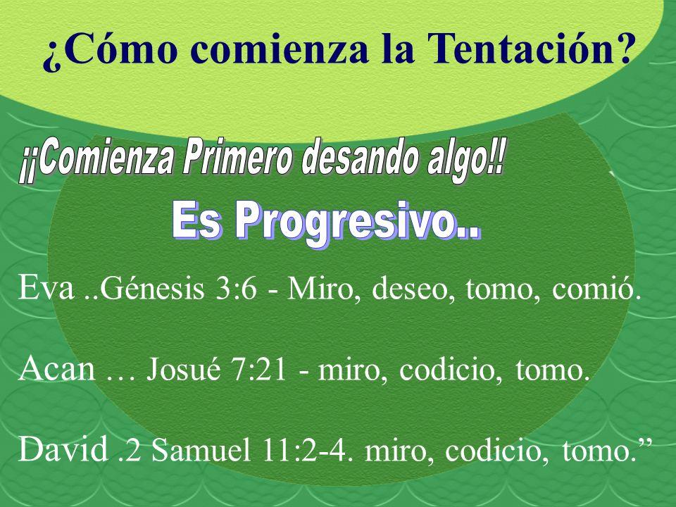 ¿Cómo comienza la Tentación? Eva..Génesis 3:6 - Miro, deseo, tomo, comió. Acan … Josué 7:21 - miro, codicio, tomo. David.2 Samuel 11:2-4. miro, codici