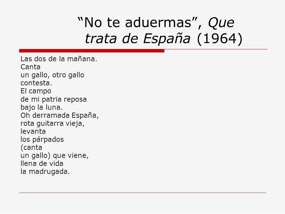 No te aduermas, Que trata de España (1964) Las dos de la mañana. Canta un gallo, otro gallo contesta. El campo de mi patria reposa bajo la luna. Oh de