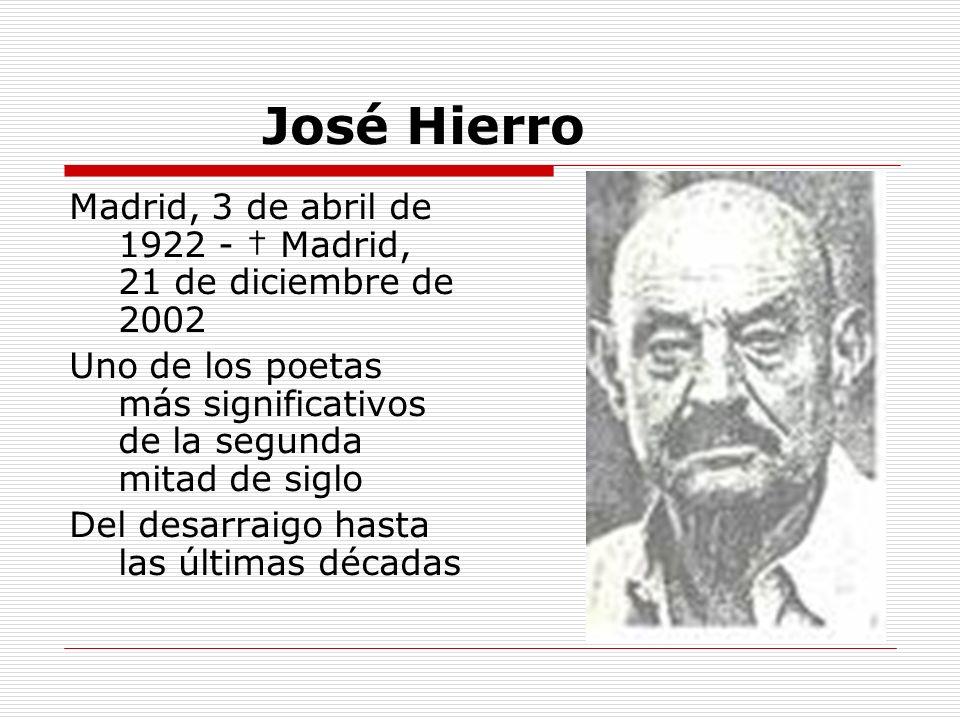 José Hierro Madrid, 3 de abril de 1922 - Madrid, 21 de diciembre de 2002 Uno de los poetas más significativos de la segunda mitad de siglo Del desarra