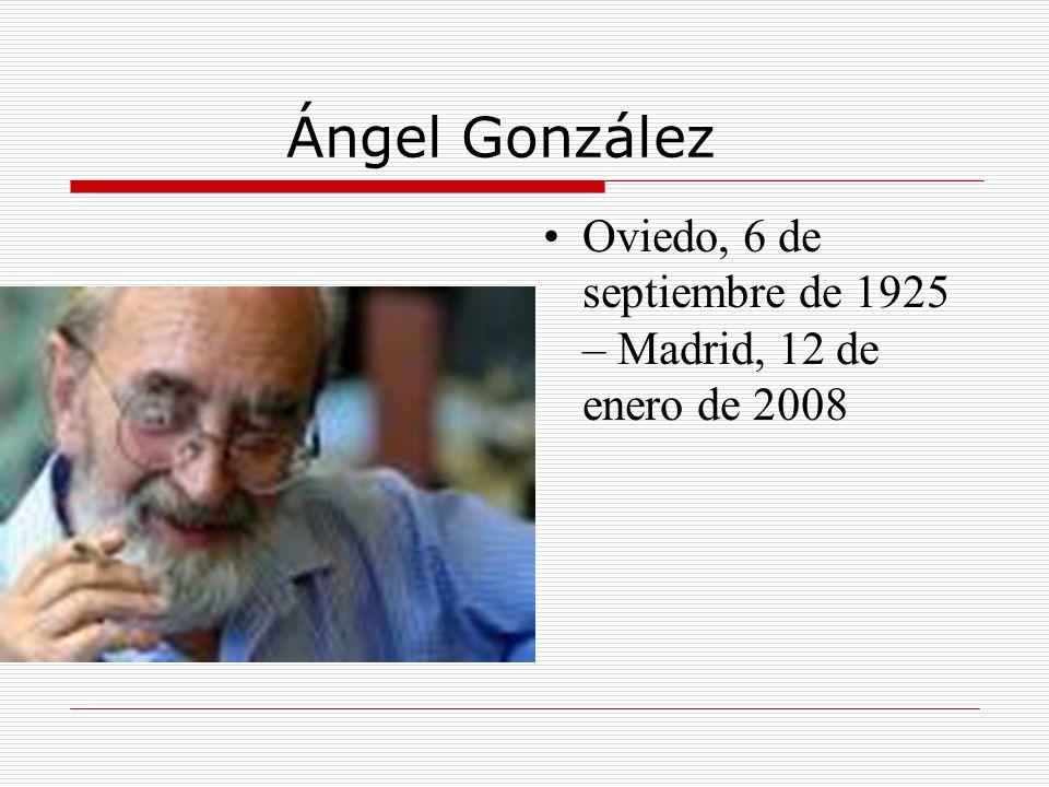 Ángel González Oviedo, 6 de septiembre de 1925 – Madrid, 12 de enero de 2008