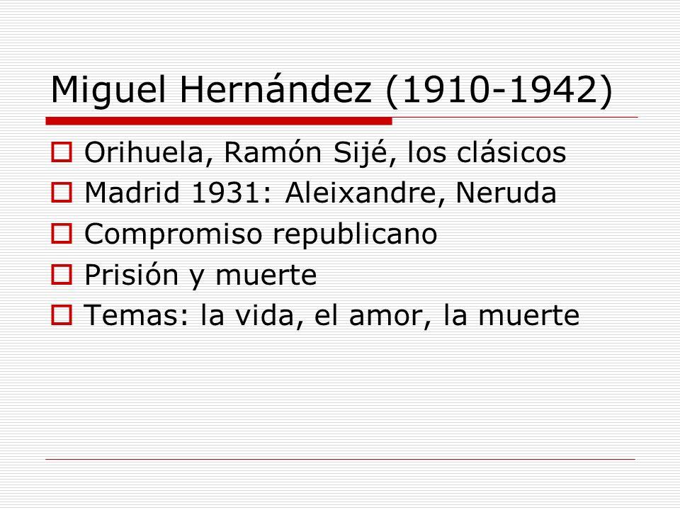 Miguel Hernández (1910-1942) Orihuela, Ramón Sijé, los clásicos Madrid 1931: Aleixandre, Neruda Compromiso republicano Prisión y muerte Temas: la vida