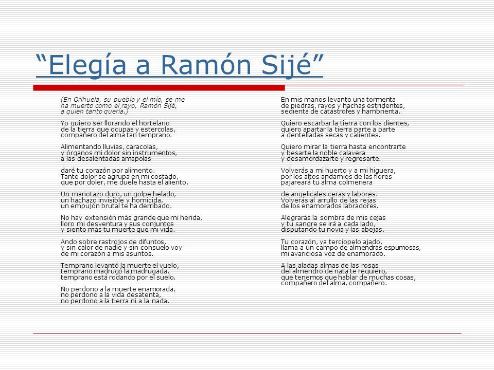 Elegía a Ramón Sijé (En Orihuela, su pueblo y el mío, se me ha muerto como el rayo, Ramón Sijé, a quien tanto quería.) Yo quiero ser llorando el horte