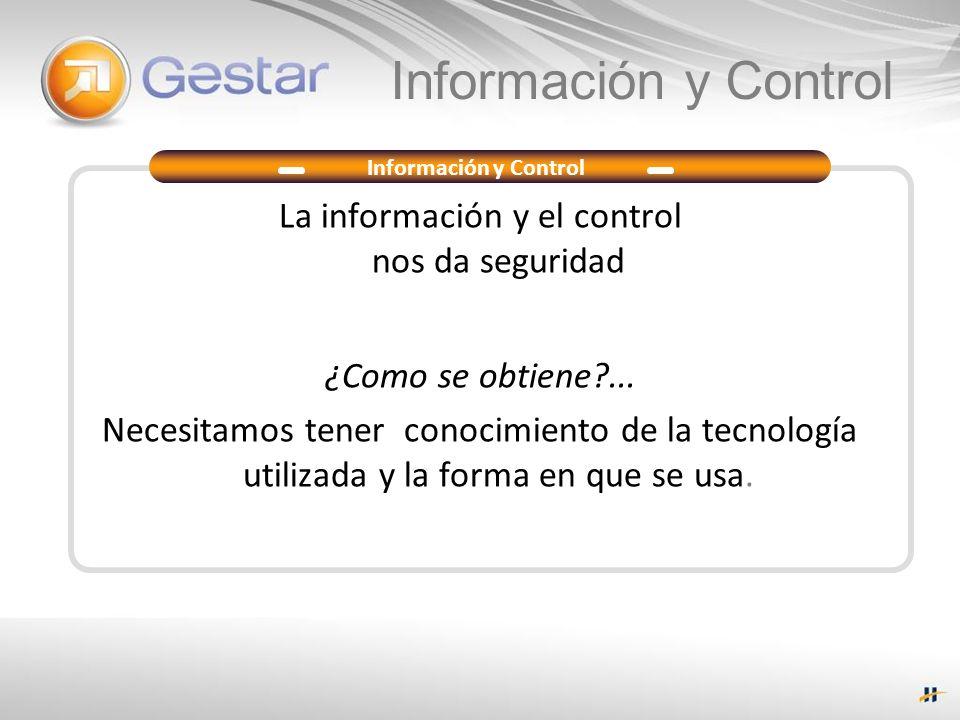 La información y el control nos da seguridad ¿Como se obtiene?... Necesitamos tener conocimiento de la tecnología utilizada y la forma en que se usa.