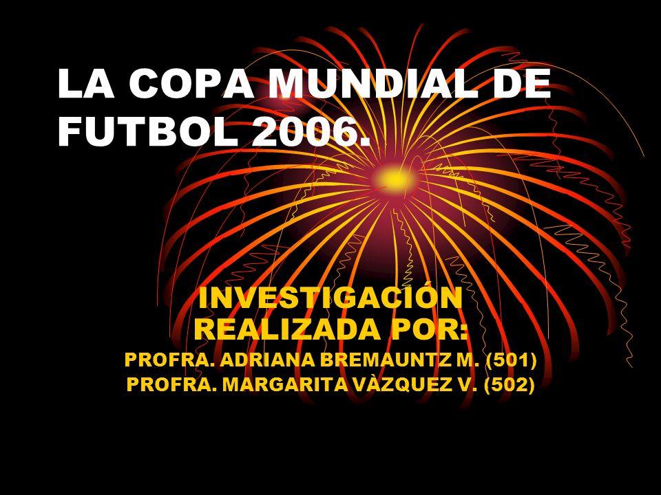 LA COPA MUNDIAL DE FUTBOL 2006. INVESTIGACIÓN REALIZADA POR: PROFRA.