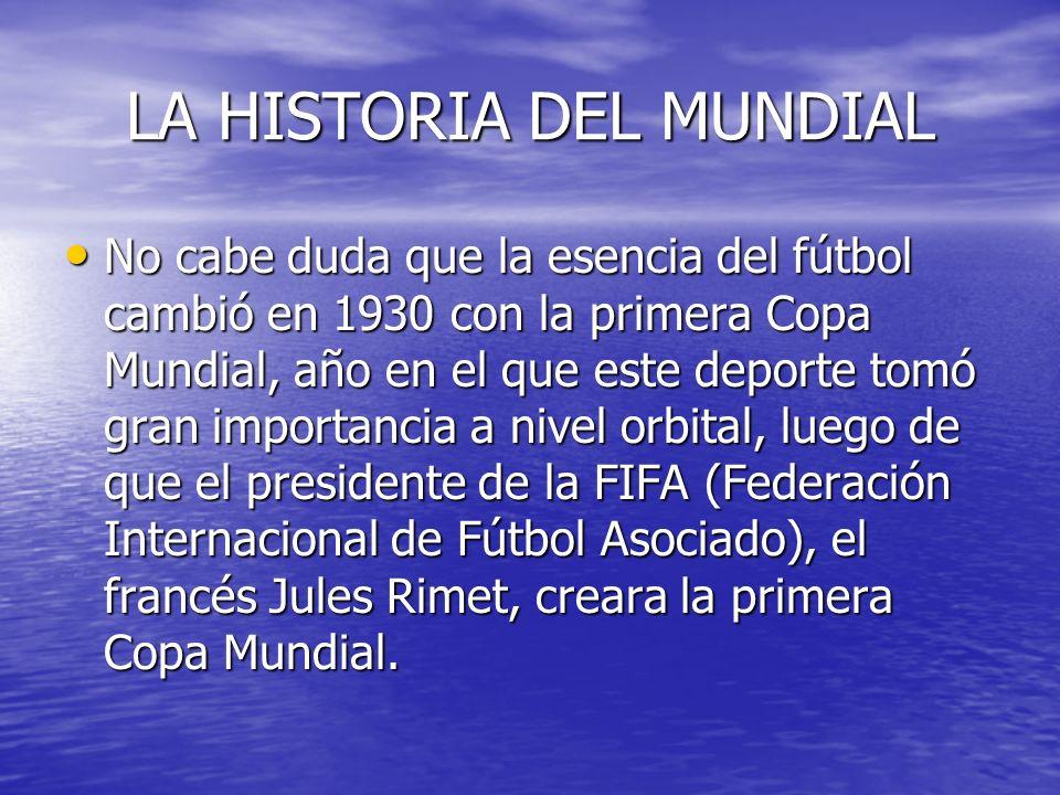 LA HISTORIA DEL MUNDIAL No cabe duda que la esencia del fútbol cambió en 1930 con la primera Copa Mundial, año en el que este deporte tomó gran importancia a nivel orbital, luego de que el presidente de la FIFA (Federación Internacional de Fútbol Asociado), el francés Jules Rimet, creara la primera Copa Mundial.