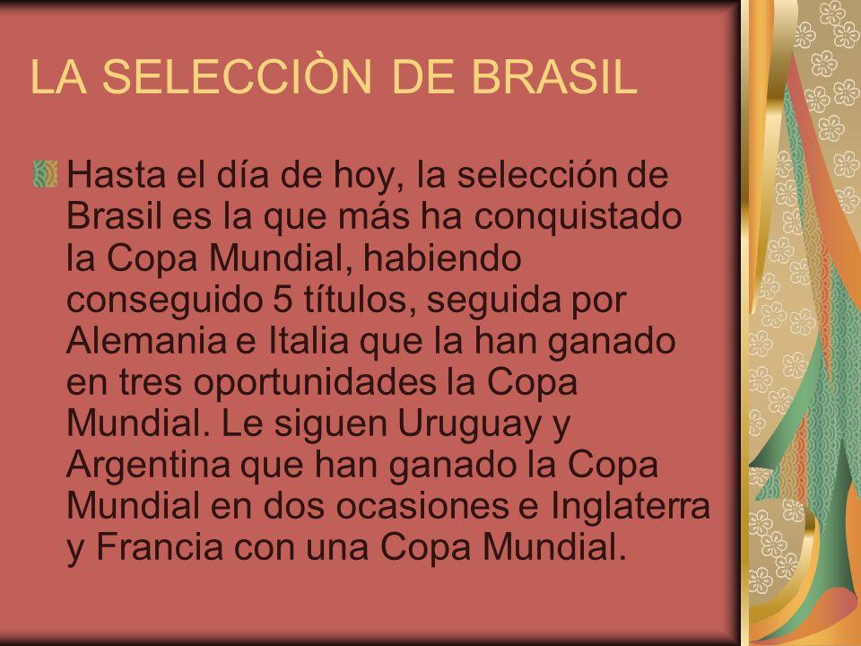LA SELECCIÒN DE BRASIL Hasta el día de hoy, la selección de Brasil es la que más ha conquistado la Copa Mundial, habiendo conseguido 5 títulos, seguida por Alemania e Italia que la han ganado en tres oportunidades la Copa Mundial.