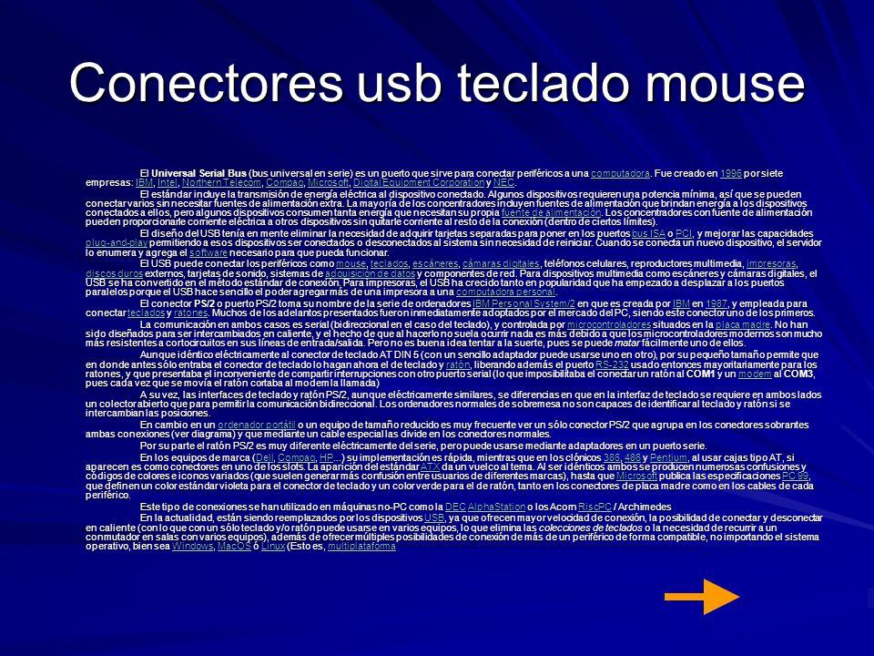 Conectores usb teclado mouse El Universal Serial Bus (bus universal en serie) es un puerto que sirve para conectar periféricos a una computadora. Fue