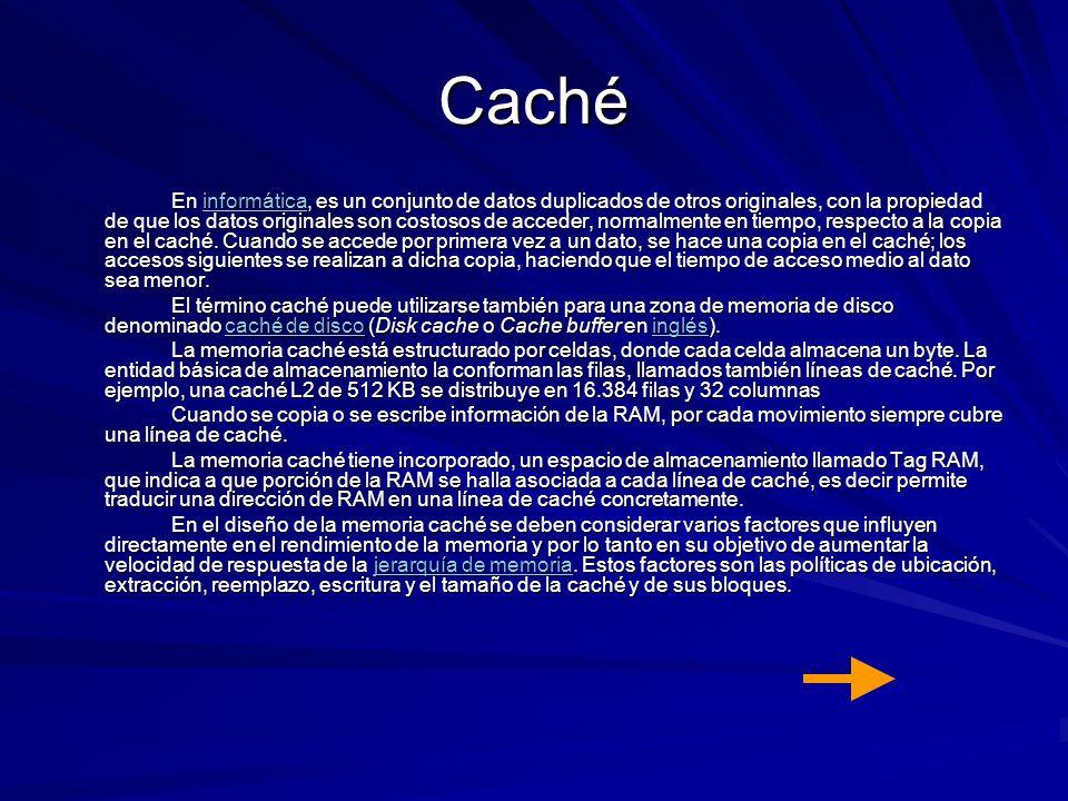 Caché En informática, es un conjunto de datos duplicados de otros originales, con la propiedad de que los datos originales son costosos de acceder, no