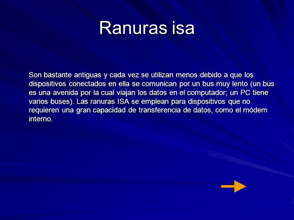Ranuras isa Son bastante antiguas y cada vez se utilizan menos debido a que los dispositivos conectados en ella se comunican por un bus muy lento (un