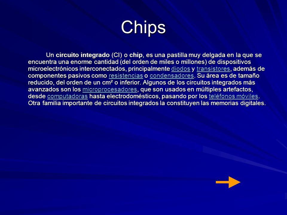 Chips Un circuito integrado (CI) o chip, es una pastilla muy delgada en la que se encuentra una enorme cantidad (del orden de miles o millones) de dis