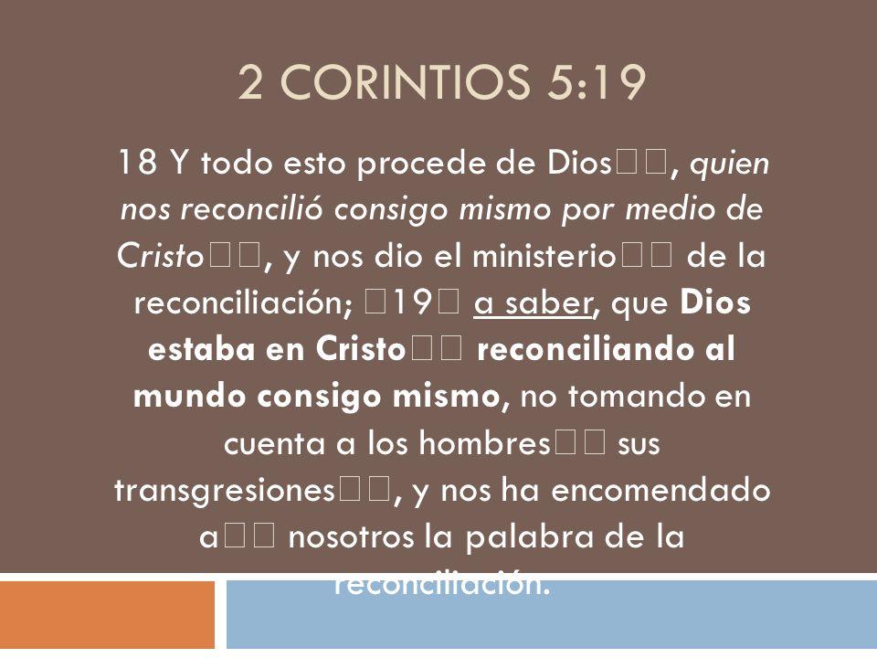 2 CORINTIOS 5:19 18 Y todo esto procede de Dios, quien nos reconcilió consigo mismo por medio de Cristo, y nos dio el ministerio de la reconciliación;