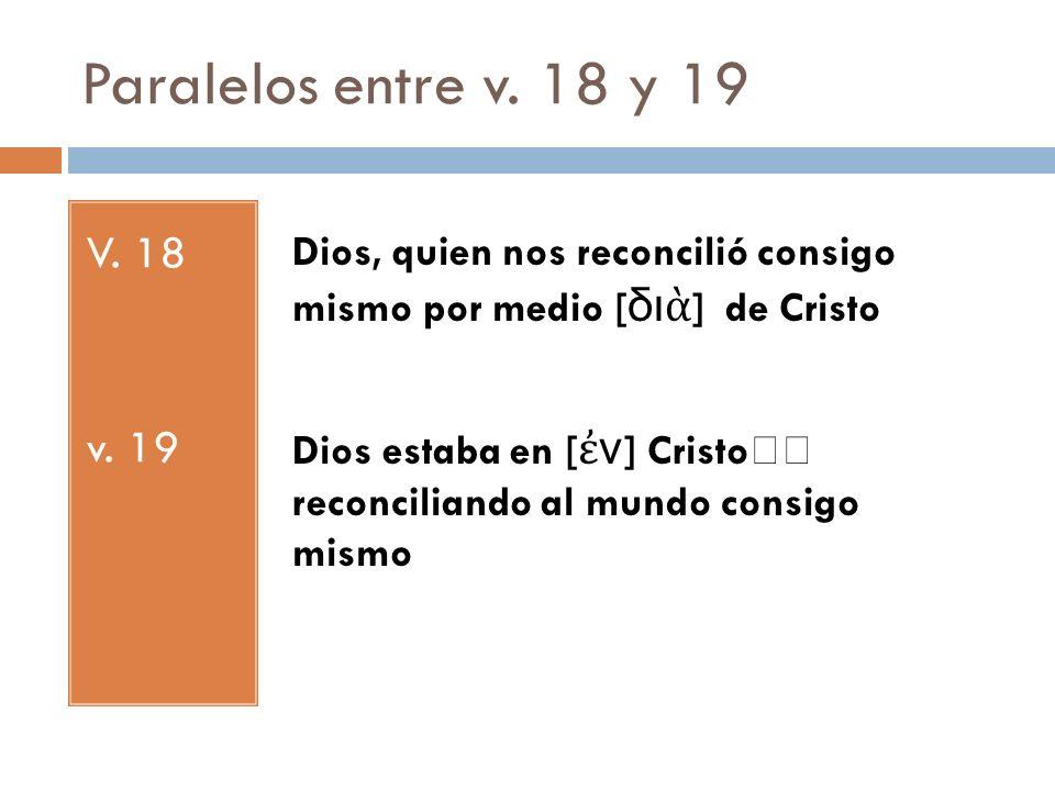 Paralelos entre v. 18 y 19 V. 18 v. 19 Dios, quien nos reconcilió consigo mismo por medio [ δι ] de Cristo Dios estaba en [ ν ] Cristo reconciliando a