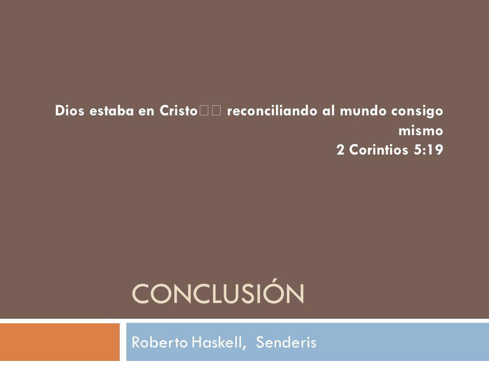 CONCLUSIÓN Roberto Haskell, Senderis Dios estaba en Cristo reconciliando al mundo consigo mismo 2 Corintios 5:19