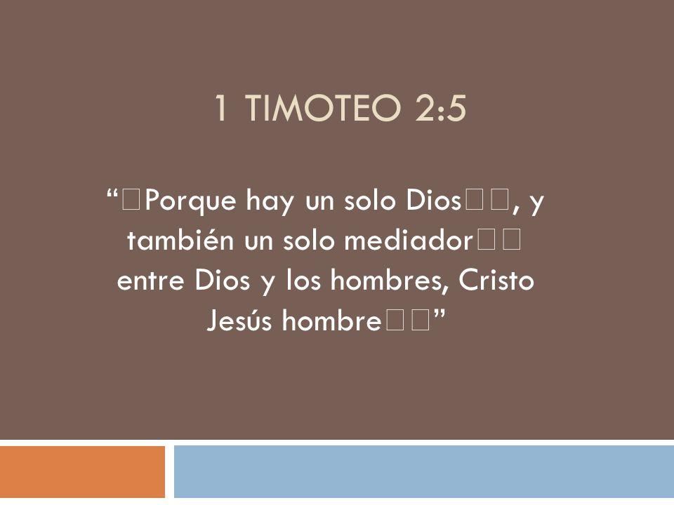 1 TIMOTEO 2:5 Porque hay un solo Dios, y también un solo mediador entre Dios y los hombres, Cristo Jesús hombre