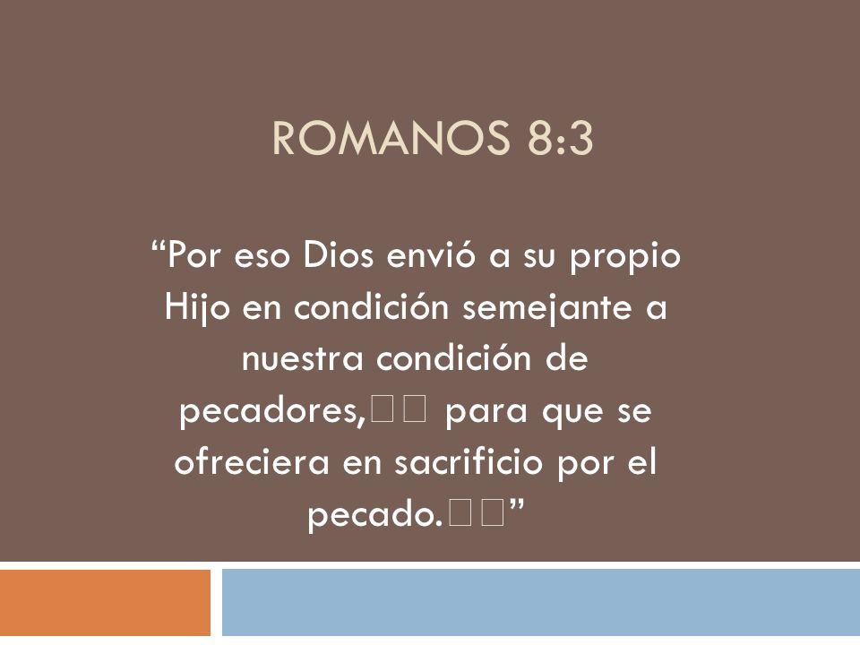 ROMANOS 8:3 Por eso Dios envió a su propio Hijo en condición semejante a nuestra condición de pecadores, para que se ofreciera en sacrificio por el pe