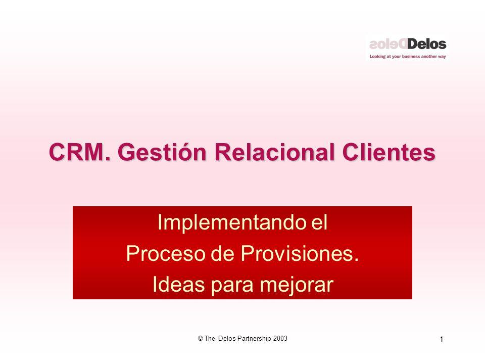 1 © The Delos Partnership 2003 CRM. Gestión Relacional Clientes Implementando el Proceso de Provisiones. Ideas para mejorar