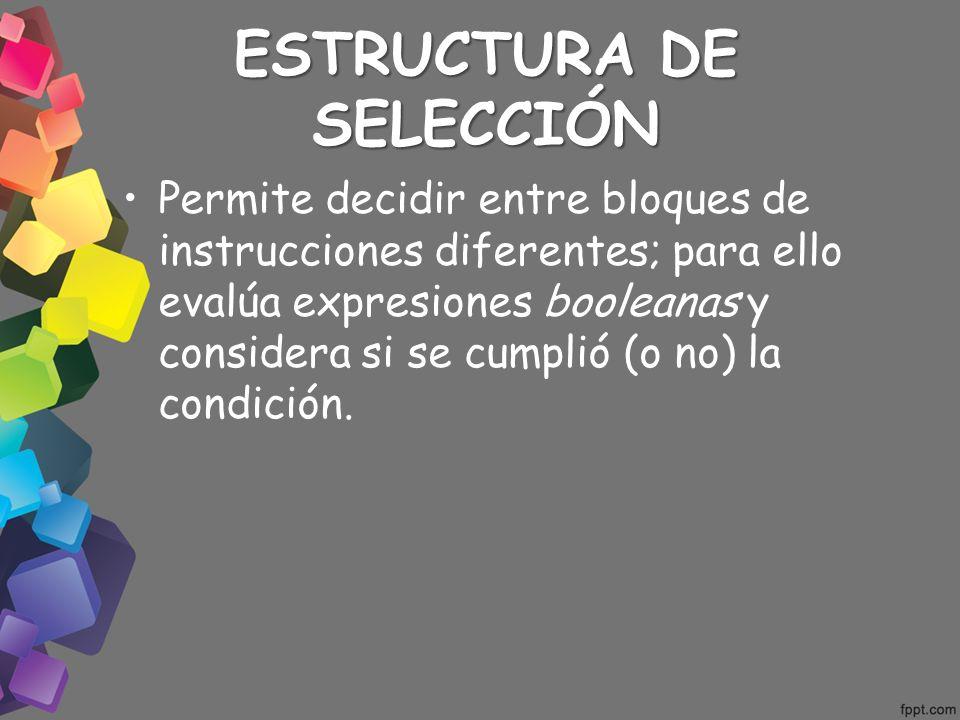 ESTRUCTURA DE SELECCIÓN Permite decidir entre bloques de instrucciones diferentes; para ello evalúa expresiones booleanas y considera si se cumplió (o