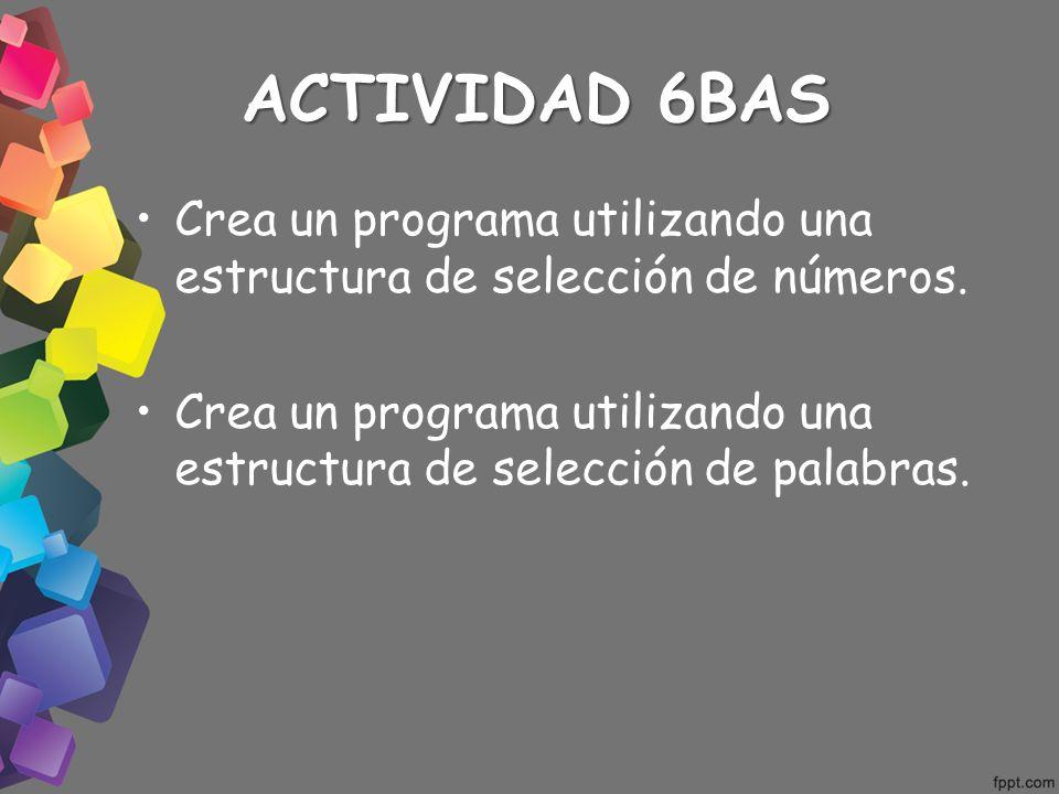ACTIVIDAD 6BAS Crea un programa utilizando una estructura de selección de números. Crea un programa utilizando una estructura de selección de palabras